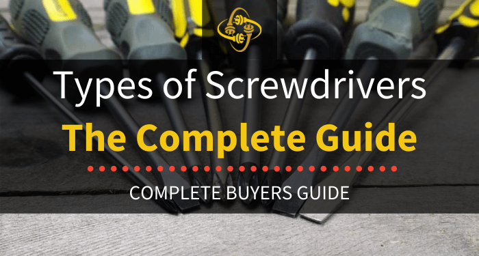 Types Of Screwdrivers The Complete Guide